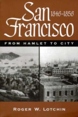 San Francisco, 1846-1856: From Hamlet to City  by  Roger W. Lotchin
