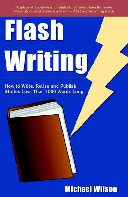 Flash Writing: How to Write, Revise and Publish Stories Less Than 1,000 Words Long  by  Michael L. Wilson