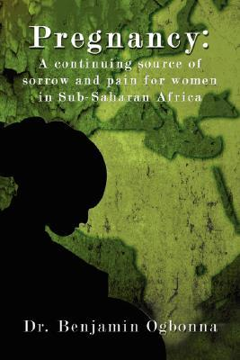 Pregnancy: A Continuing Source of Sorrow and Pain for Women in Sub-Saharan Africa Benjamin Ogbonna