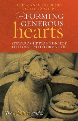 Forming Generous Hearts: Stewardship Planning for Lifelong Faith Formation  by  Leisa Anslinger