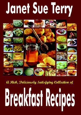 A Rich, Deliciously Satisfying Collection Of Breakfast Recipes  by  Janet Sue Terry