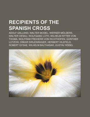 Recipients of the Spanish Cross: Adolf Galland, Walter Model, Werner M Lders, Walter Oesau, Wolfgang L Th, Wilhelm Ritter Von Thoma  by  Books LLC