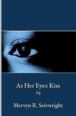 As Her Eyez Kiss  by  Mervyn R. Seivwright