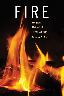Fire: The Spark That Ignited Human Evolution Frances D. Burton