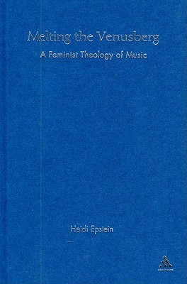 Melting the Venusberg: A Feminist Theology of Music  by  Heidi Epstein
