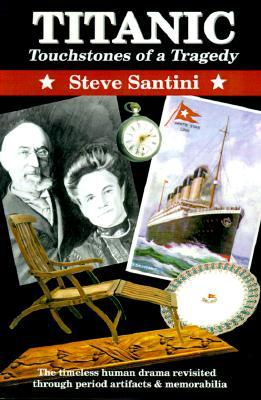 Titanic: Touchstones of a Tragedy: The Timeless Human Drama Revisited Through Period Artifacts and Memorabilia  by  Steve Santini