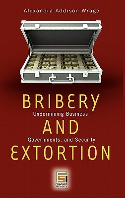 Bribery and Extortion: Undermining Business, Governments, and Security  by  Alexandra Addison Wrage