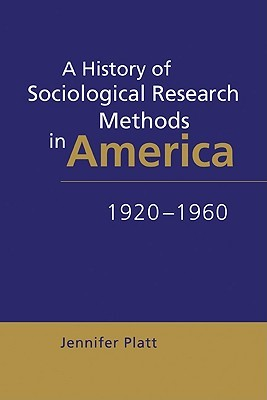 A History of Sociological Research Methods in America, 1920 1960  by  Jennifer Platt