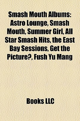 Smash Mouth Albums: Astro Lounge, Smash Mouth, Summer Girl, All Star Smash Hits, the East Bay Sessions, Get the Picture?, Fush Yu Mang  by  Books LLC