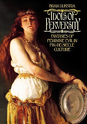Idols of Perversity: Fantasies of Feminine Evil in Fin-de-Siècle Culture