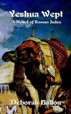 Yeshua Wept: A Novel of Roman Judea  by  Deborah Ballou