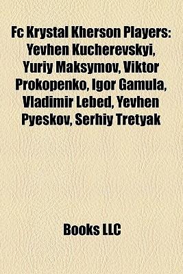 Fc Krystal Kherson Players: Yevhen Kucherevskyi, Yuriy Maksymov, Viktor Prokopenko, Igor Gamula, Vladimir Lebed, Yevhen Pyeskov, Serhiy Tretyak  by  Books LLC