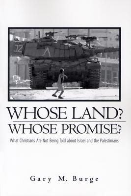 Whose Land? Whose Promise?: What Christians Are Not Being Told about Israel and the Palestinians Gary M. Burge