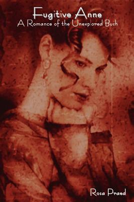 Fugitive Anne, a Romance of the Unexplored Bush Rosa Praed