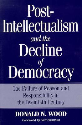 Post-Intellectualism and the Decline of Democracy: The Failure of Reason and Responsibility in the Twentieth Century  by  Donald N. Wood