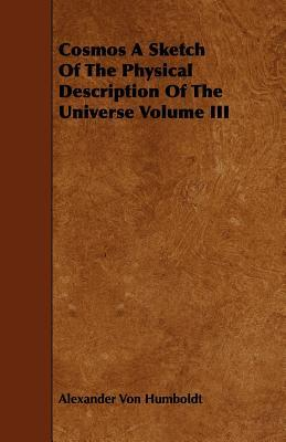 Cosmos a Sketch of the Physical Description of the Universe Volume III Alexander von Humboldt