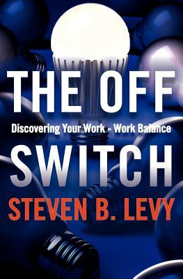 The Off Switch: Discovering Your Work-Work Balance Steven B. Levy