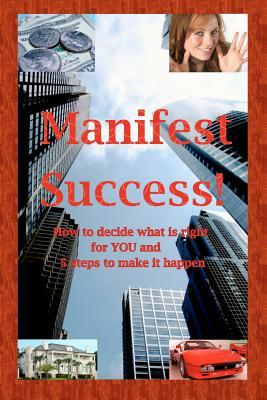 Manifest Success! How to Decide What Is Right for You and 5 Steps to Make It Happen MR Roger Cantu