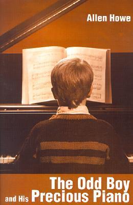 The Odd Boy and His Precious Piano Allen Howe