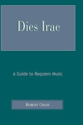 Dies Irae: A Guide to Requiem Music Robert Chase