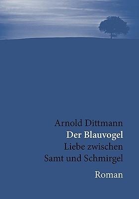 Der Blauvogel: Liebe zwischen Samt und Schmirgel. Arnold Dittmann
