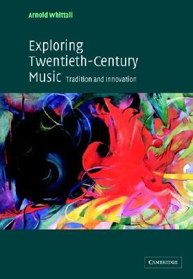 Exploring Twentieth-Century Music: Tradition and Innovation  by  Arnold Whittall