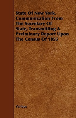 State of New York. Communication from the Secretary of State, Transmitting a Prelminary Report Upon the Census of 1855  by  Various