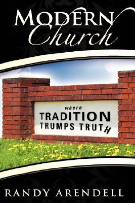 Modern Church: Where Tradition Trumps Truth  by  Randy Arendell
