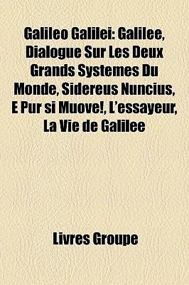 Galileo Galilei: Galilee, Dialogue Sur Les Deux Grands Systemes Du Monde, Sidereus Nuncius, E Pur Si Muove!, LEssayeur, La Vie de Galilee Livres Groupe