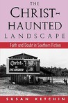 Christ-Haunted Landscape: Faith and Doubt in Southern Fiction  by  Susan Ketchin