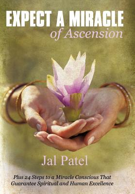 Expect a Miracle of Ascension: Plus 24 Steps to a Miracle Conscious That Guarantee Spiritual and Human Excellence  by  Jal Patel