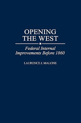 Opening the West: Federal Internal Improvements Before 1860  by  Laurence J. Malone