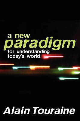 A New Paradigm for Understanding Todays World  by  Alain Touraine