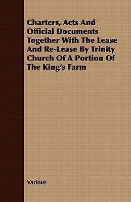 Charters, Acts and Official Documents Together with the Lease and Re-Lease Trinity Church of a Portion of the Kings Farm by Various