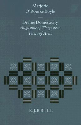 Divine Domesticity: Augustine of Thagaste to Teresa of Avila Marjorie ORourke Boyle
