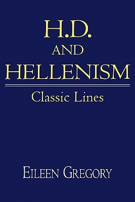 H. D. and Hellenism: Classic Lines Eileen Gregory