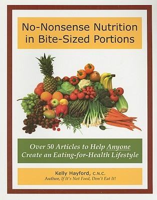 No-Nonsense Nutrition in Bite-Sized Portions: Over 50 Articles to Help Anyone Create an Eating-for-Health Lifestyle  by  Kelly Hayford