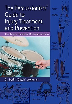 The Percussionists Guide to Injury Treatment and Prevention: The Answer Guide for Drummers in Pain Darin Workman