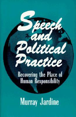 Speech and Political Practice (Suny Series in the Philosophy of the Social Sciences): Recovering the Place of Human Responsibility Murray Jardine