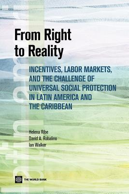 From Right to Reality: Incentives, Labor Markets, and the Challenge of Universal Social Protection in Latin America and the Caribbean Helena Ribe