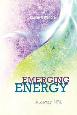 Emerging Energy: A Journey Within Laurie A. Wondra