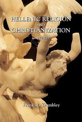 Hellenic Religion and Christianization C. 370-529 (2 Vols.) Frank R. Trombley