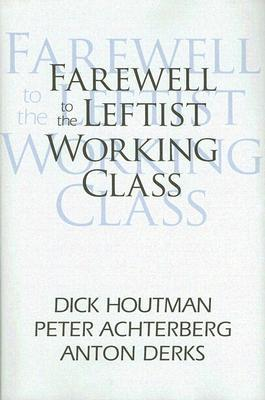 Farewell to the Leftist Working Class Dick Houtman