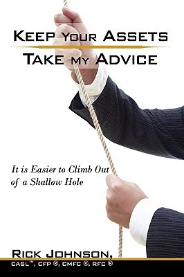 Keep Your Assets. Take My Advice.: It Is Easier to Climb Out of a Shallow Hole Rickey Johnson