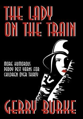 The Lady on the Train: More Humorous Paddy Pest Yarns for Children Over Thirty Gerry Burke
