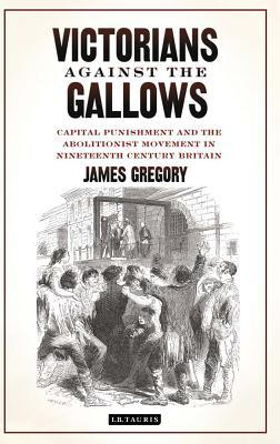 Victorians Against the Gallows: Capital Punishment and the Abolitionist Movement in Nineteenth Century Britain James Gregory