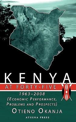 Kenya at Forty-Five: 1963 - 2008 (Economic Performance, Problems and Prospects)  by  Otieno Okanja