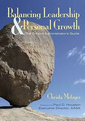 Balancing Leadership & Personal Growth: The School Administrators Guide  by  Christa Metzger