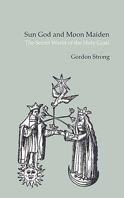 Sun God & Moon Maiden: The Secret World of the Holy Grail Gordon Strong