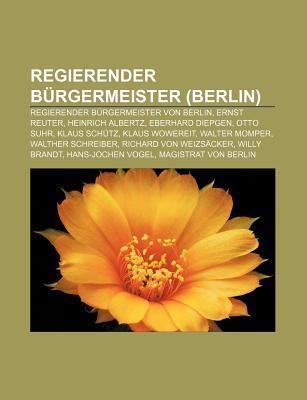 Regierender B Rgermeister (Berlin): Regierender B Rgermeister Von Berlin, Ernst Reuter, Heinrich Albertz, Eberhard Diepgen, Otto Suhr  by  Source Wikipedia